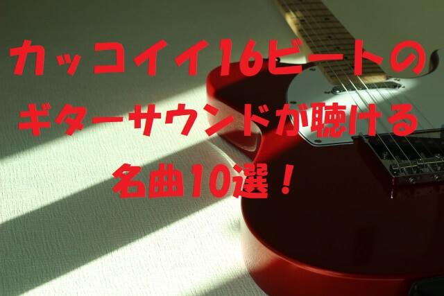 16ビート カッコいい ギターサウンド 曲